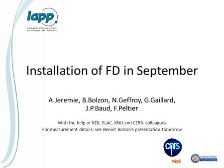 Installation of FD in September A.Jeremie, B.Bolzon, N.Geffroy, G.Gaillard, J.P.Baud, F.Peltier With the help of KEK, SLAC, KNU and CERN colleagues For.