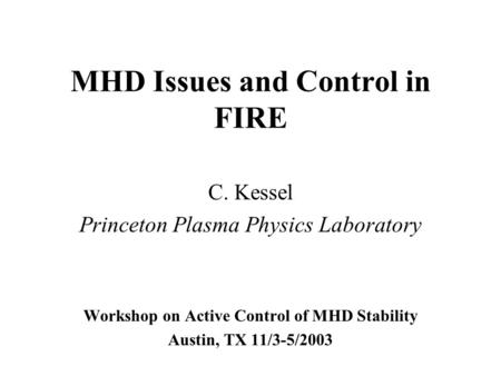 MHD Issues and Control in FIRE C. Kessel Princeton Plasma Physics Laboratory Workshop on Active Control of MHD Stability Austin, TX 11/3-5/2003.