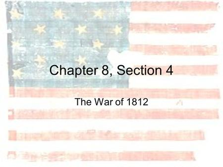 Chapter 8, Section 4 The War of 1812.