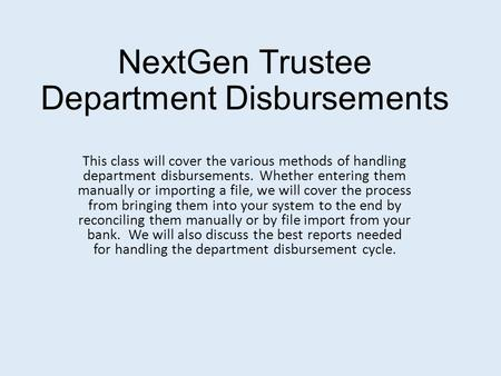 NextGen Trustee Department Disbursements This class will cover the various methods of handling department disbursements. Whether entering them manually.