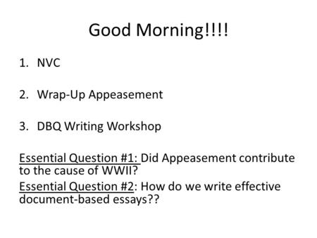 Good Morning!!!! 1.NVC 2.Wrap-Up Appeasement 3.DBQ Writing Workshop Essential Question #1: Did Appeasement contribute to the cause of WWII? Essential Question.