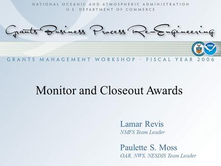Monitor and Closeout Awards Lamar Revis NMFS Team Leader Paulette S. Moss OAR, NWS, NESDIS Team Leader.
