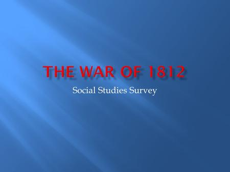 Social Studies Survey.  In what year did the War of 1812 begin?