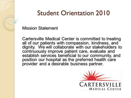 Student Orientation 2010 Mission Statement Cartersville Medical <strong>Center</strong> is committed to treating all of our patients with compassion, kindness, and dignity.
