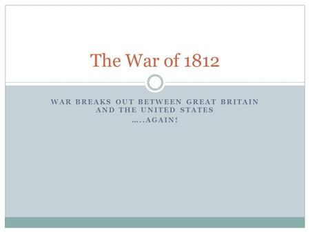WAR BREAKS OUT BETWEEN GREAT BRITAIN AND THE UNITED STATES …..AGAIN! The War of 1812.