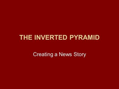 THE INVERTED PYRAMID Creating a News Story. The Inverted Pyramid Some stories are told chronologically, from beginning to end. But journalists don't want.