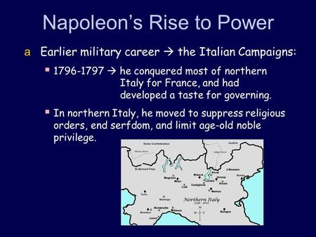 Napoleon's Rise to Power  Earlier military career  the Italian Campaigns:  1796-1797  he conquered most of northern Italy for France, and had developed.