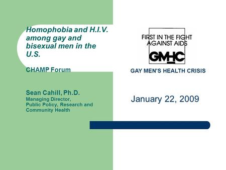 GAY MEN'S HEALTH CRISIS Homophobia and H.I.V. among gay and bisexual men in the U.S. CHAMP Forum Sean Cahill, Ph.D. Managing Director, Public Policy, Research.
