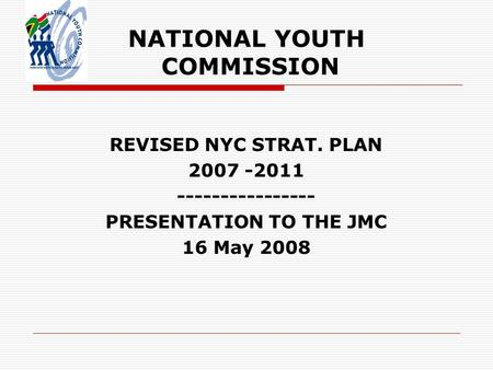 NATIONAL YOUTH COMMISSION REVISED NYC STRAT. PLAN 2007 -2011 ---------------- PRESENTATION TO THE JMC 16 May 2008.