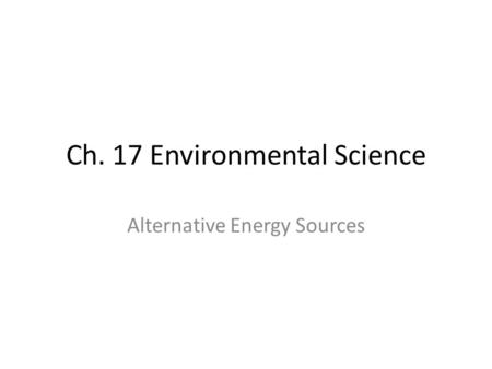 Ch. 17 Environmental Science Alternative Energy Sources.