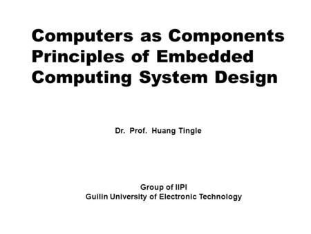 Computers as Components <strong>Principles</strong> <strong>of</strong> Embedded Computing System Design Dr. Prof. Huang Tingle Group <strong>of</strong> IIPI Guilin University <strong>of</strong> Electronic Technology.