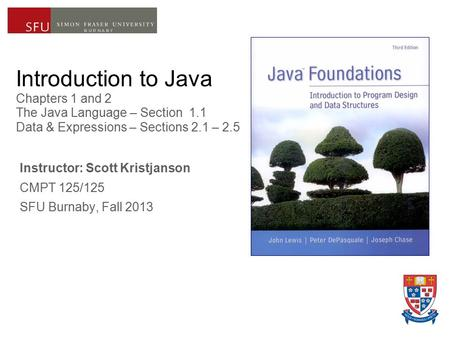 Introduction to Java Chapters 1 and 2 The Java Language – Section 1.1 Data & Expressions – Sections 2.1 – 2.5 Instructor: Scott Kristjanson CMPT 125/125.
