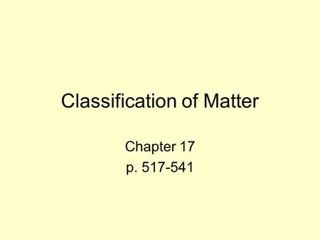 Classification of Matter Chapter 17 p. 517-541. Composition of Matter Chapter 17 Section 1 p. 518-525.