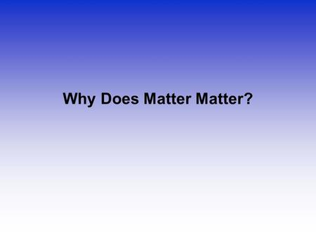 Why Does Matter Matter?.