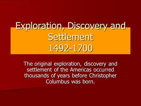 Exploration, Discovery and Settlement 1492-1700 The original exploration, discovery and settlement of the Americas occurred thousands of years before Christopher.