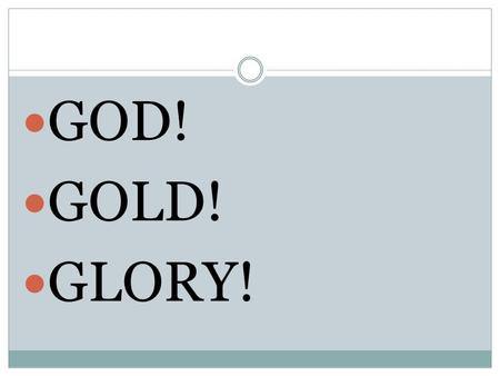 GOD! GOLD! GLORY!. Important People and Events Terms and Names Page 114.
