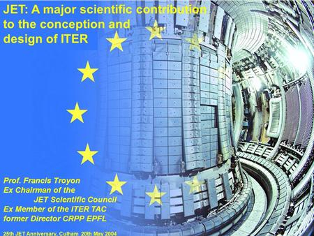 "Prof. F.Troyon""JET: A major scientific contribution...""25th JET Anniversary 20 May 2004 JET: A major scientific contribution to the conception and design."