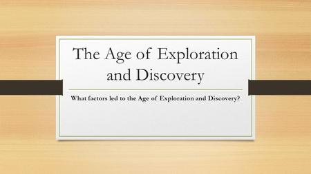 The Age of Exploration and Discovery What factors led to the Age of Exploration and Discovery?