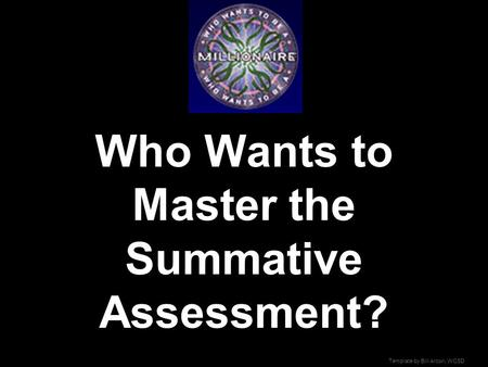 Template by Bill Arcuri, WCSD Who Wants to Master the Summative Assessment?