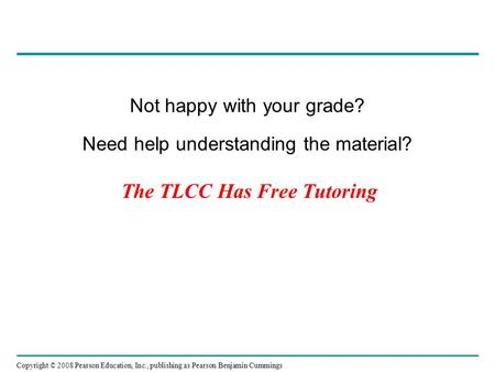 Copyright © 2008 Pearson Education, Inc., publishing as Pearson Benjamin Cummings The TLCC Has Free Tutoring Not happy with your grade? Need help understanding.