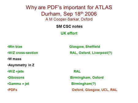 Why are PDF's important for ATLAS Durham, Sep 18 th 2006 A M Cooper-Sarkar, Oxford SM CSC notes UK effort Min bias Glasgow, Sheffield W/Z cross-section.