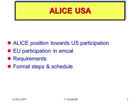 12 Dec 2005 J. Schukraft1 ALICE USA ALICE position towards US participation EU participation in emcal Requirements Formal steps & schedule.