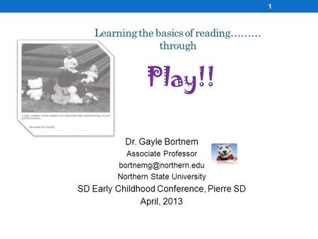 Learning the basics of reading……… through Play!! Dr. Gayle Bortnem Associate Professor Northern State University SD Early Childhood.