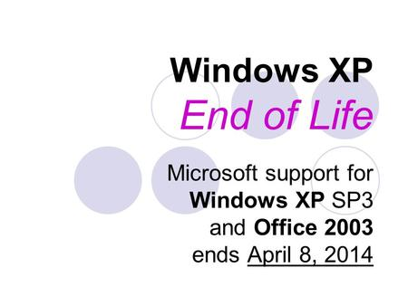 Windows XP End of Life Microsoft support for Windows XP SP3 and Office 2003 ends April 8, 2014.