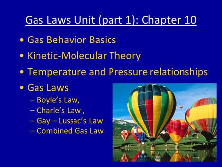 Gas Laws Unit (part 1): Chapter 10 Gas Behavior Basics Kinetic-Molecular Theory Temperature and Pressure relationships Gas Laws –Boyle's Law, –Charle's.