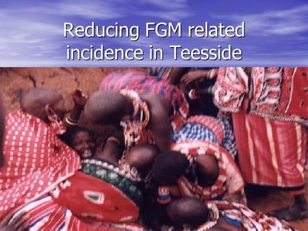 Reducing FGM related incidence in Teesside. What is FGM ? Female genital mutilation (FGM) includes procedures that intentionally alter or injure female.