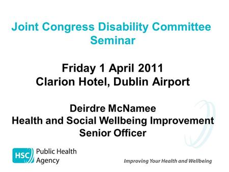 Joint Congress Disability Committee Seminar Friday 1 April 2011 Clarion Hotel, Dublin Airport Deirdre McNamee Health and Social Wellbeing Improvement Senior.