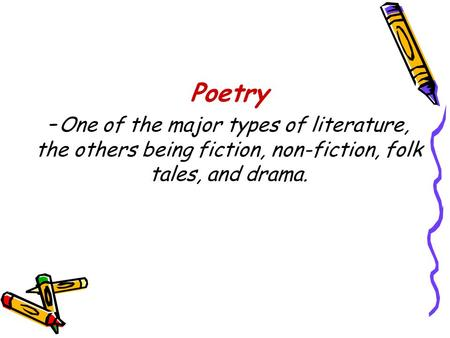 Poetry -One of the major types of literature, the others being fiction, non-fiction, folk tales, and drama.