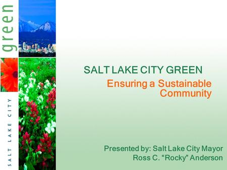 "SALT LAKE CITY GREEN Presented by: Salt Lake City Mayor Ross C. ""Rocky"" Anderson Ensuring a Sustainable Community."