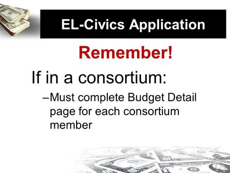 EL-Civics Application Remember! If in a consortium: –Must complete Budget Detail page for each consortium member EL-Civics Application.