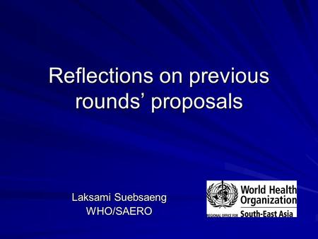 Reflections on previous rounds' proposals Laksami Suebsaeng WHO/SAERO.