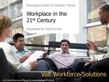Emerging Careers & Industry Trends Workplace in the 21 st Century Presented by Todd Humes Volt Workforce Solutions ©2010 Volt Information Sciences, Inc.