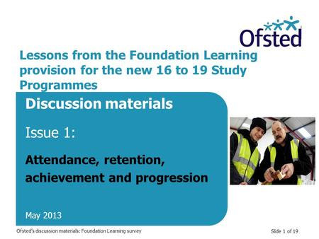 Slide 1 of 19 Lessons from the Foundation Learning provision for the new 16 to 19 Study Programmes Discussion materials Issue 1: Attendance, retention,