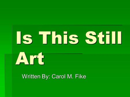 Is This Still Art Written By: Carol M. Fike. Questions  What do you think the definition of art is?  What is art to you?