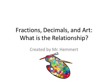 Fractions, Decimals, and Art: What is the Relationship? Created by Mr. Hemmert.