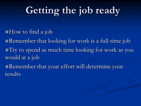 Getting the job ready  How to find a job  Remember that looking for work is a full-time job  Try to spend as much time looking for work as you would.