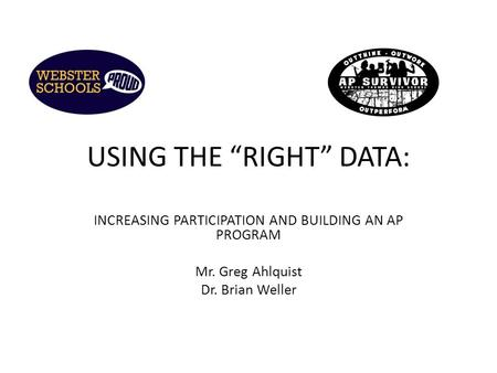 "USING THE ""RIGHT"" DATA: INCREASING PARTICIPATION AND BUILDING AN AP PROGRAM Mr. Greg Ahlquist Dr. Brian Weller."
