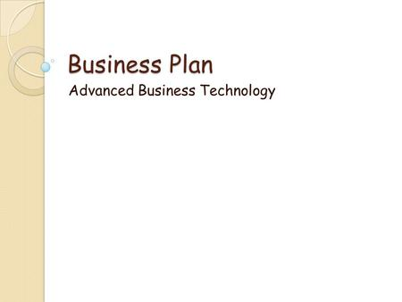 Business Plan Advanced Business Technology. Part I – Cover Page Your Name Business Name Company Logo Address Telephone Number Fax Number E-mail Address.