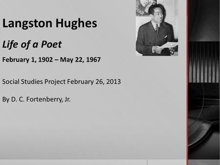 Langston Hughes Life of a Poet February 1, 1902 – May 22, 1967 Social Studies Project February 26, 2013 By D. C. Fortenberry, Jr.