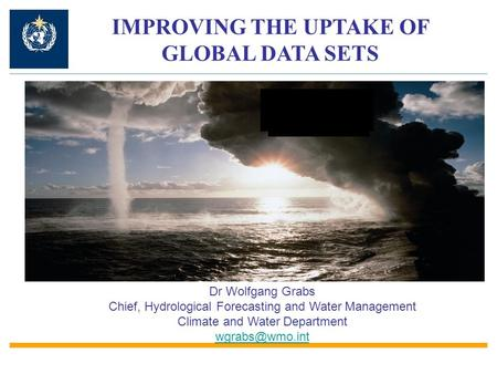 IMPROVING THE UPTAKE OF GLOBAL DATA SETS Dr Wolfgang Grabs Chief, Hydrological Forecasting and Water Management Climate and Water Department
