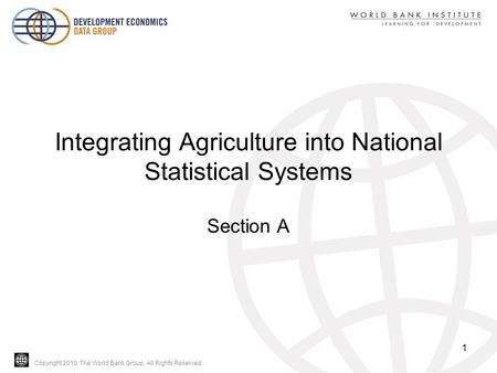 Copyright 2010, The World Bank Group. All Rights Reserved. Integrating Agriculture into National Statistical Systems Section A 1.