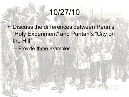 "10/27/10 Discuss the differences between Penn's ""Holy Experiment"" and Puritan's ""City on the Hill"". Provide three examples."