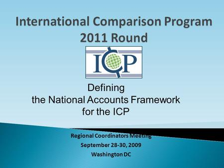 Regional Coordinators Meeting September 28-30, 2009 Washington DC Defining the National Accounts Framework for the ICP.