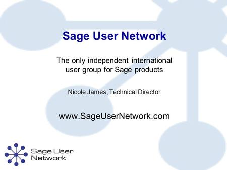Sage User Network The only independent international user group for Sage products Nicole James, Technical Director www.SageUserNetwork.com.