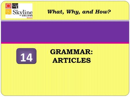 "GRAMMAR: ARTICLES What, Why, and How? 14. Articles What are they? The English language has definite (""the"") and indefinite articles (""a"" and ""an""). The."