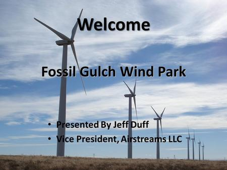 Fossil Gulch Wind Park Presented By Jeff Duff Vice President, Airstreams LLC Welcome.